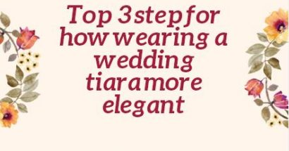 Top 3 Step For How Wearing A Wedding Tiara More Elegant